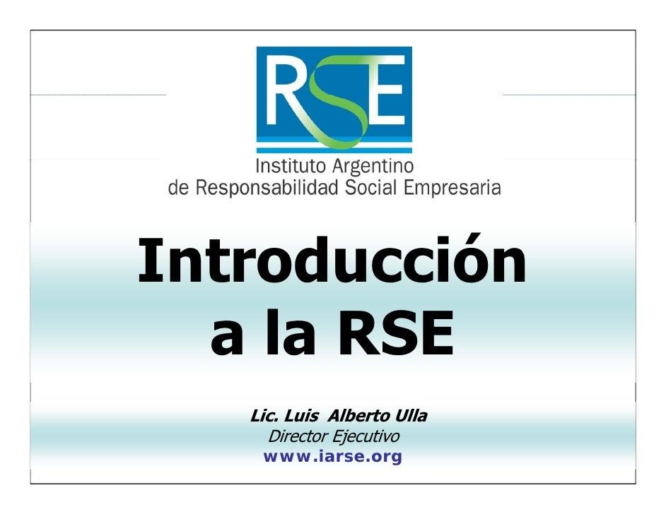 Introducción   a la RSE    Lic.    Lic Luis Alberto Ulla      Director Ejecutivo     www.iarse.org