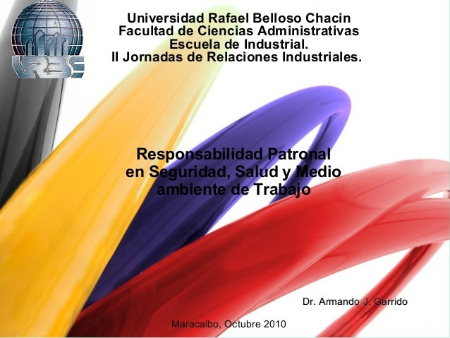 Responsabilidad Patronal en Seguridad, Salud y Medio ambiente de Trabajo Maracaibo, Octubre 2010 Dr. Armando J. GarridoDr....