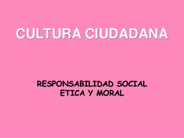 CULTURA CIUDADANA RESPONSABILIDAD SOCIAL ETICA Y MORAL