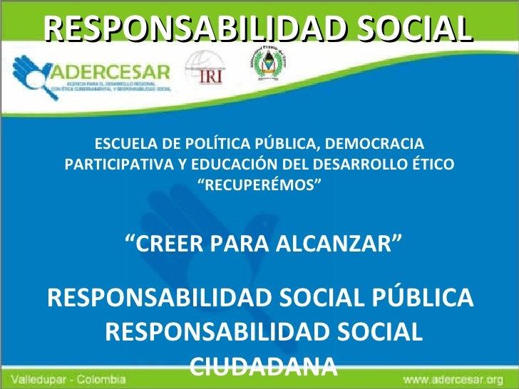 """RESPONSABILIDAD SOCIAL """" CREER PARA ALCANZAR"""" RESPONSABILIDAD SOCIAL PÚBLICA  RESPONSABILIDAD SOCIAL CIUDADANA ESCUELA DE ..."""