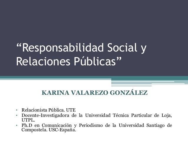 """""""Responsabilidad Social yRelaciones Públicas""""           KARINA VALAREZO GONZÁLEZ• Relacionista Pública. UTE• Docente-Inves..."""