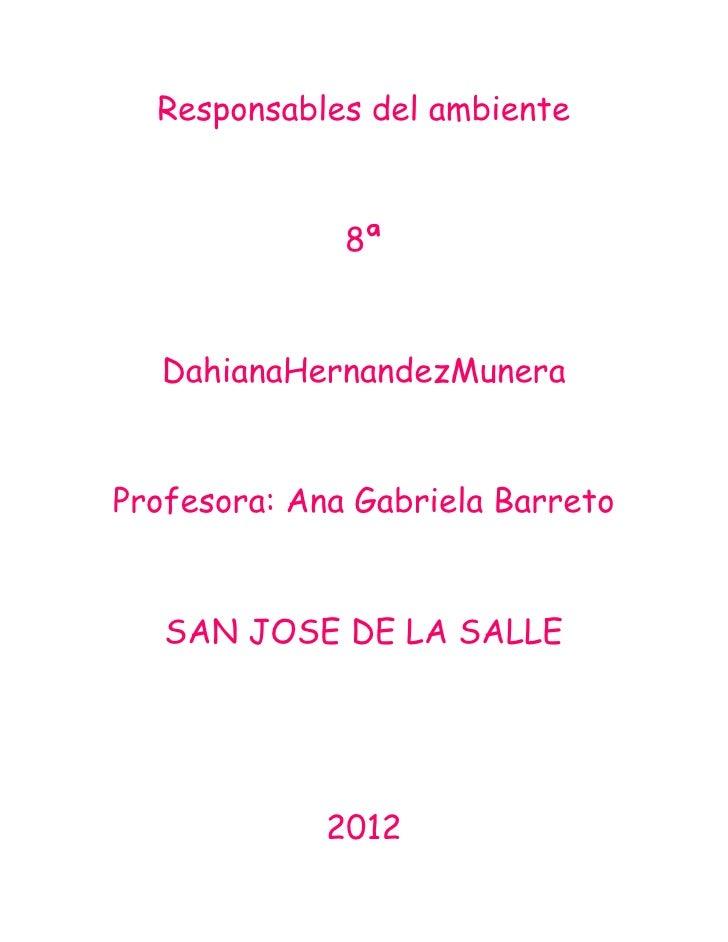 Responsables del ambiente              8ª   DahianaHernandezMuneraProfesora: Ana Gabriela Barreto   SAN JOSE DE LA SALLE  ...