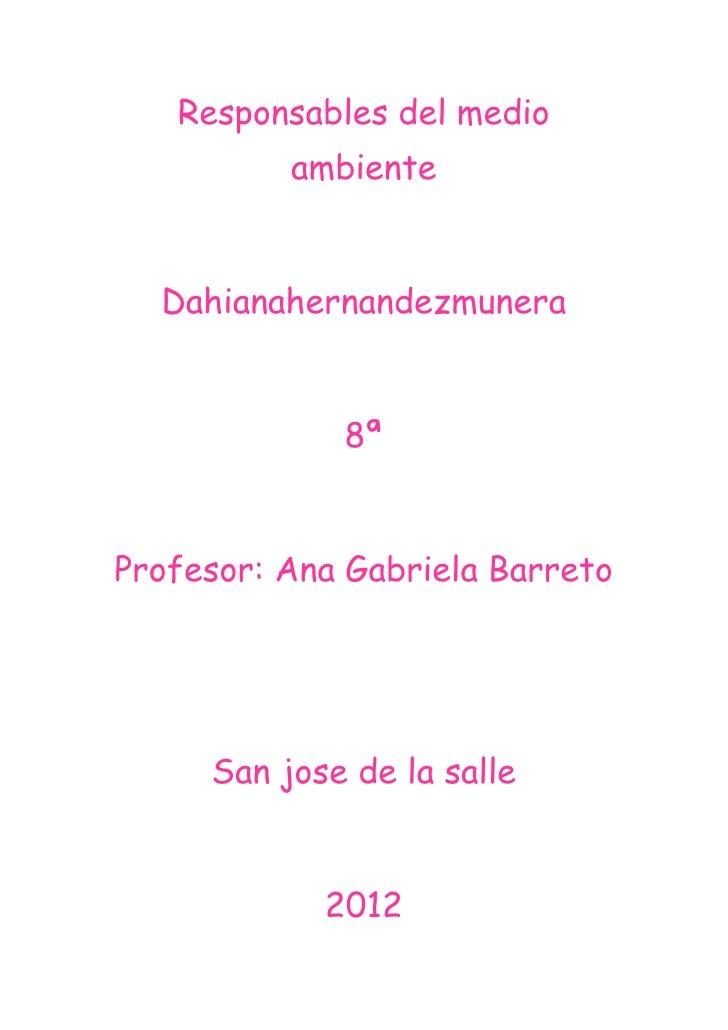 Responsables del medio          ambiente  Dahianahernandezmunera             8ªProfesor: Ana Gabriela Barreto     San jose...