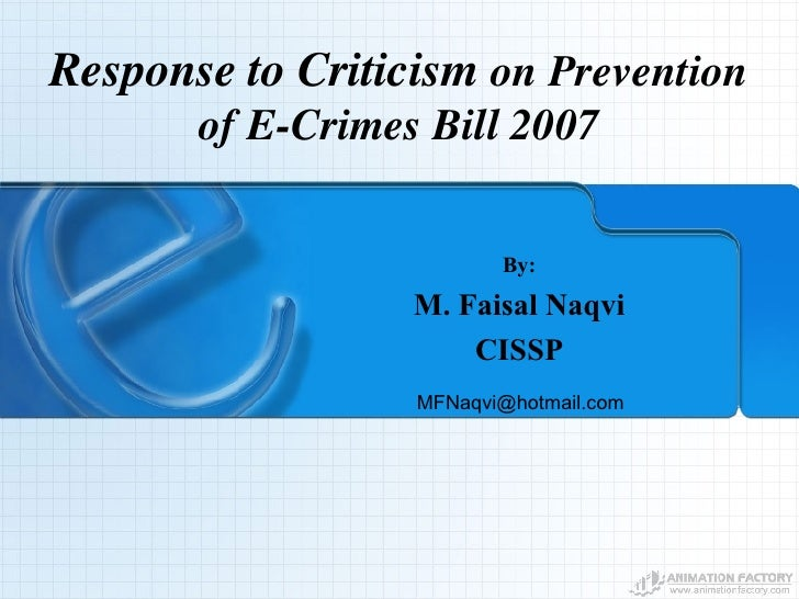 Response to Criticism  on Prevention of E-Crimes Bill 2007 By: M. Faisal Naqvi CISSP [email_address]