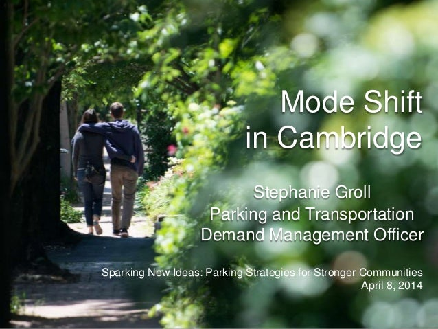 Mode Shift in Cambridge Stephanie Groll Parking and Transportation Demand Management Officer Sparking New Ideas: Parking S...