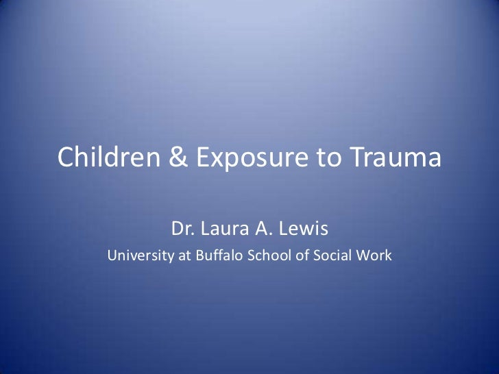 Children & Exposure to Trauma            Dr. Laura A. Lewis   University at Buffalo School of Social Work