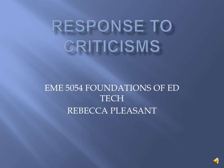 Response to criticisms<br />EME 5054 FOUNDATIONS OF ED TECH<br />REBECCA PLEASANT<br />