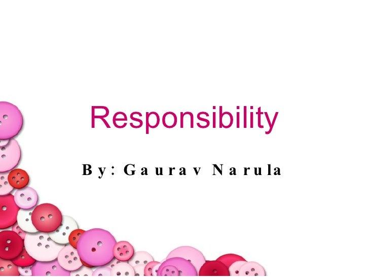 Responsibility By: Gaurav Narula