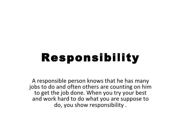 Responsibility A responsible person knows that he has many jobs to do and often others are counting on him to get the job ...
