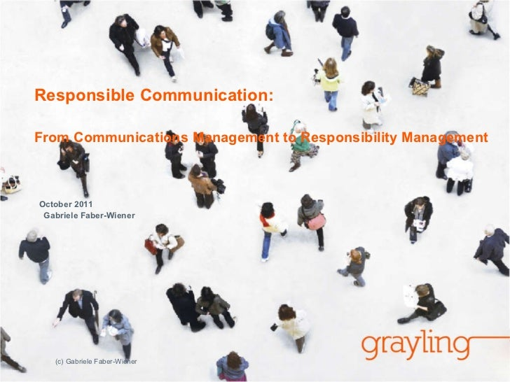 Responsible Communication:  From Communications Management to Responsibility Management October 2011  Gabriele Faber-Wiene...