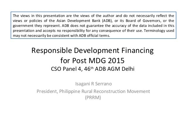 Responsible Development Financingfor Post MDG 2015CSO Panel 4, 46thADB AGM DelhiIsagani R SerranoPresident, Philippine Rur...
