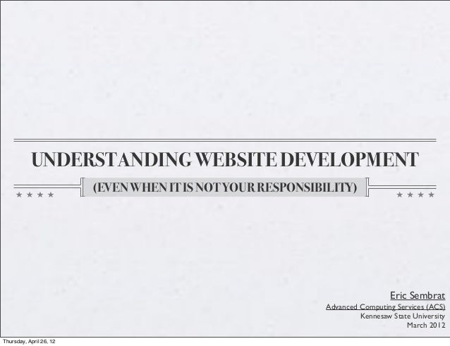 UNDERSTANDING WEBSITE DEVELOPMENT (EVEN WHEN IT IS NOT YOUR RESPONSIBILITY) Eric Sembrat Advanced Computing Services (ACS)...