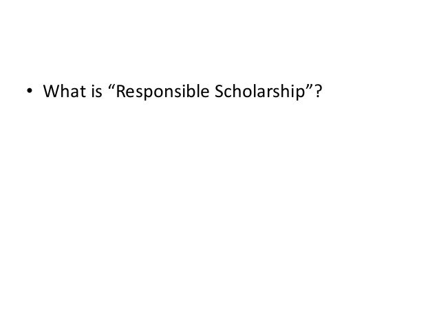 "• What is ""Responsible Scholarship""?"