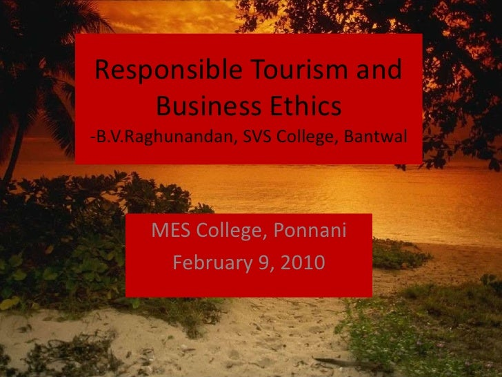 Responsible Tourism and Business Ethics-B.V.Raghunandan, SVS College, Bantwal<br />MES College, Ponnani<br />February 9, 2...