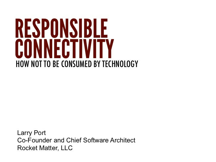 RESPONSIBLECONNECTIVITYHOW NOT TO BE CONSUMED BY TECHNOLOGYLarry PortCo-Founder and Chief Software ArchitectRocket Matter,...