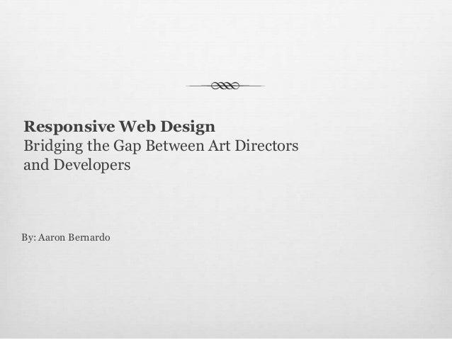 Responsive Web Design Bridging the Gap Between Art Directors and Developers  By: Aaron Bernardo