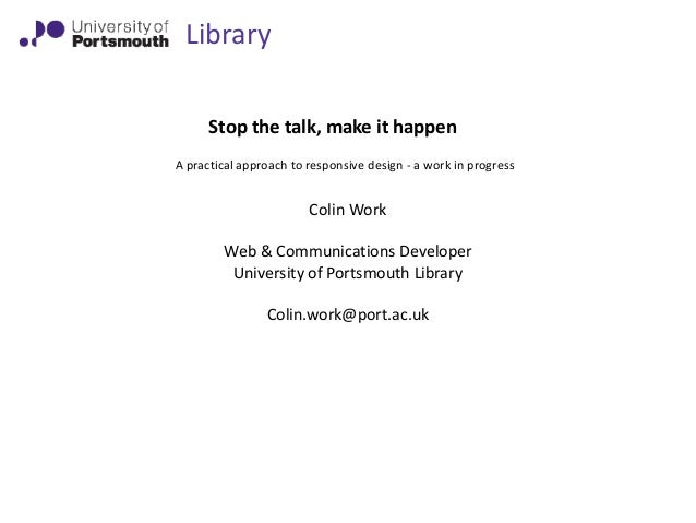 Library Stop the talk, make it happen A practical approach to responsive design - a work in progress  Colin Work Web & Com...