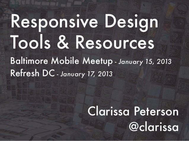 Responsive DesignTools & ResourcesBaltimore Mobile Meetup - January 15, 2013Refresh DC - January 17, 2013                 ...