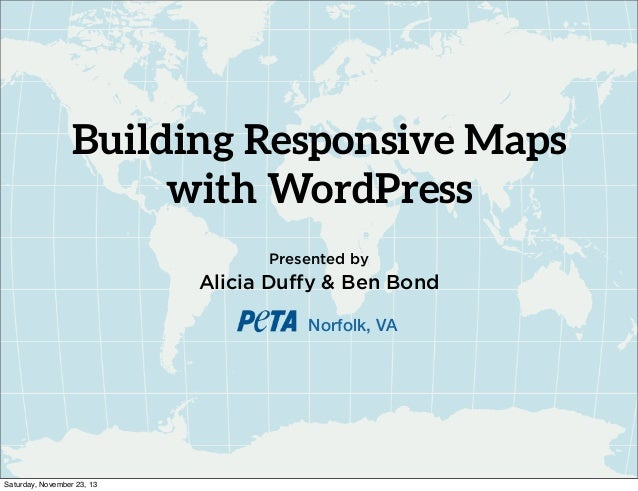 Building Responsive Maps with WordPress Presented by  Alicia Duffy & Ben Bond Norfolk, VA  Saturday, November 23, 13