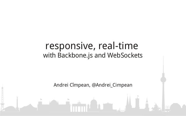 responsive, real-timewith Backbone.js and WebSockets   Andrei Cîmpean, @Andrei_Cimpean