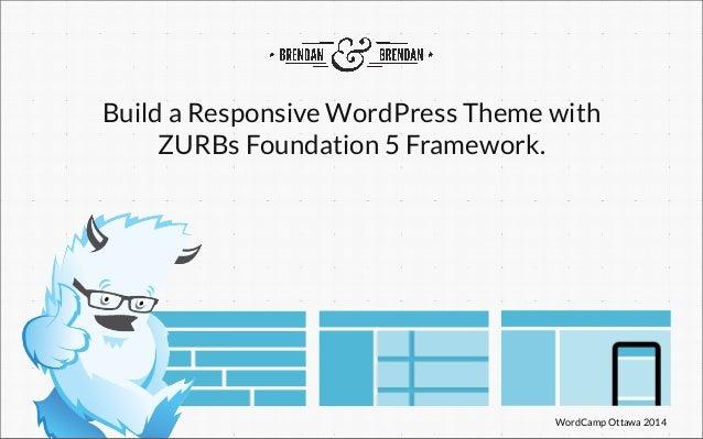 WordCamp Ottawa 2014 Build a Responsive WordPress Theme with ZURBs Foundation 5 Framework.