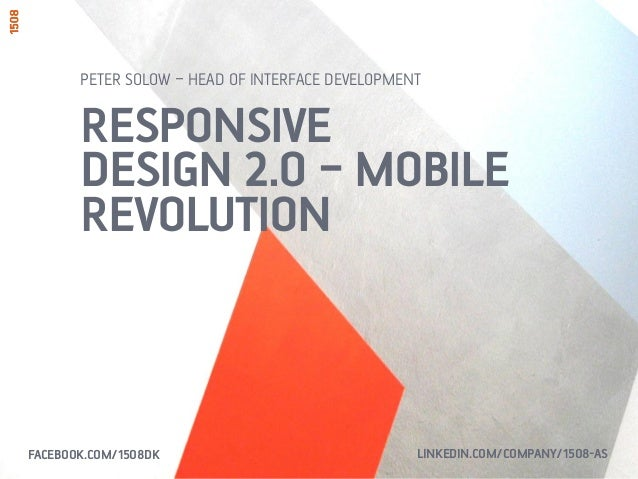 RESPONSIVE DESIGN 2.0 – MOBILE REVOLUTION PETER SOLOW – HEAD OF INTERFACE DEVELOPMENT FACEBOOK.COM/1508DK LINKEDIN.COM/COM...