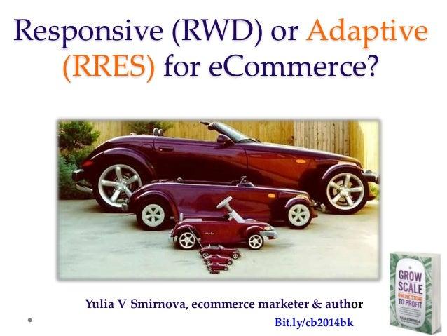 Responsive (RWD) or Adaptive (RRES) for eCommerce? Yulia V Smirnova, ecommerce marketer & author Bit.ly/cb2014bk