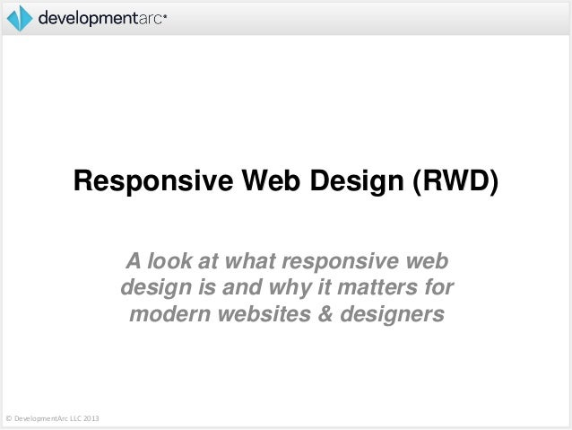 © DevelopmentArc LLC 2013Responsive Web Design (RWD)A look at what responsive webdesign is and why it matters formodern we...