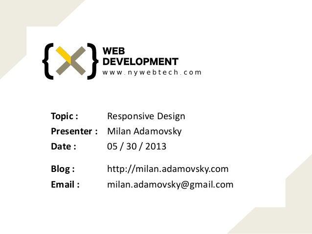 Responsive DesignTopic : Milan AdamovskyPresenter : 05 / 30 / 2013Date : http://milan.adamovsky.comBlog : milan.adamovsky@...