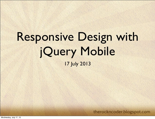 Responsive Design with jQuery Mobile 17 July 2013 Wednesday, July 17, 13