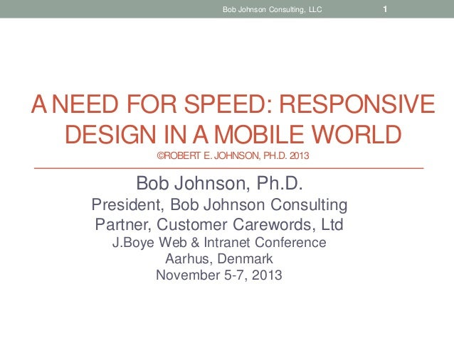 Bob Johnson Consulting, LLC  1  A NEED FOR SPEED: RESPONSIVE DESIGN IN A MOBILE WORLD ©ROBERT E. JOHNSON, PH.D. 2013  Bob ...