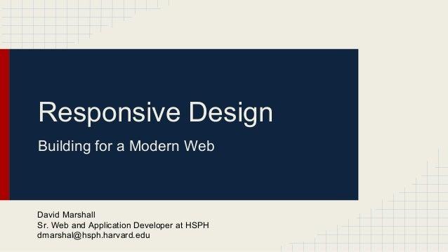Responsive Design Building for a Modern Web David Marshall Sr. Web and Application Developer at HSPH dmarshal@hsph.harvard...