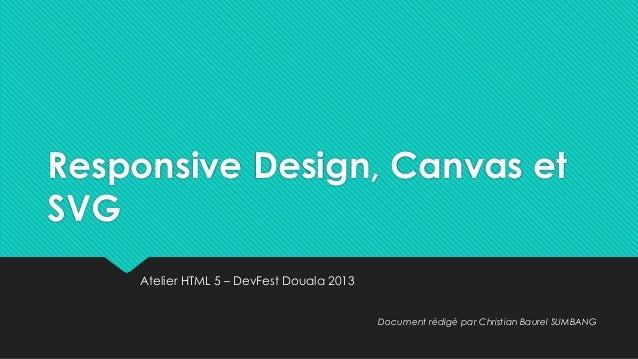 Responsive Design, Canvas et SVG Atelier HTML 5 – DevFest Douala 2013 Document rédigé par Christian Baurel SUMBANG