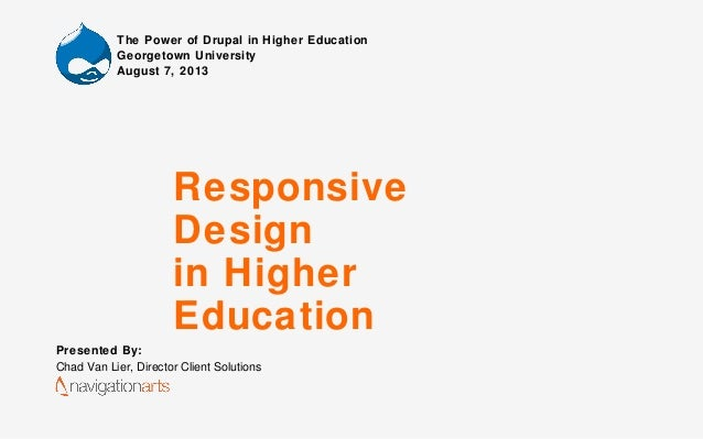 Responsive Design in Higher Education Presented By: Chad Van Lier, Director Client Solutions The Power of Drupal in Higher...