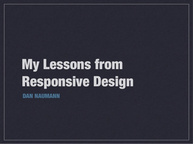 My Lessons from Responsive Design DAN NAUMANN