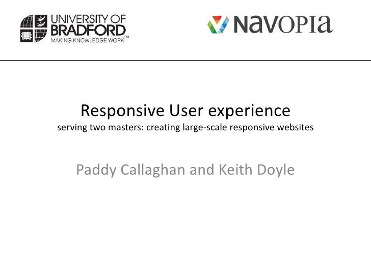 Responsive User experienceserving two masters: creating large-scale responsive websites    Paddy Callaghan and Keith Doyle
