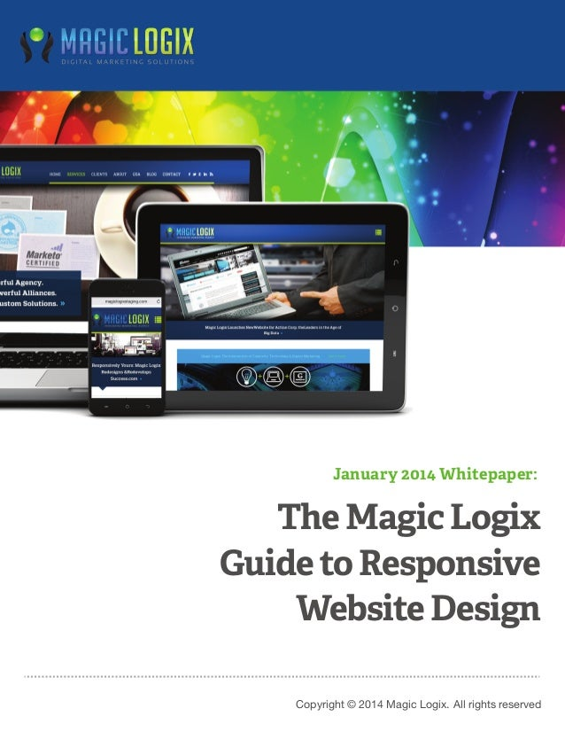 January 2014 Whitepaper:  The Magic Logix Guide to Responsive Website Design Copyright © 2014 Magic Logix. All rights rese...