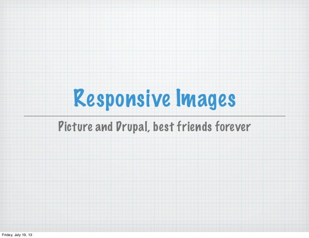 Responsive Images Picture and Drupal, best friends forever Friday, July 19, 13