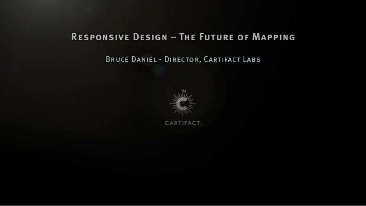 Responsive Design – The Future of Mapping      Bruce Daniel - Director, Cartifact Labs