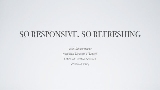 SO RESPONSIVE, SO REFRESHING              Justin Schoonmaker          Associate Director of Design          Office of Creat...