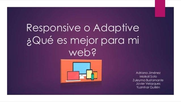 Responsive o Adaptive ¿Qué es mejor para mi web? Adriana Jiménez Maikoll Soto Zuleyma Bustamante Javier Velazques Yuzmhar ...