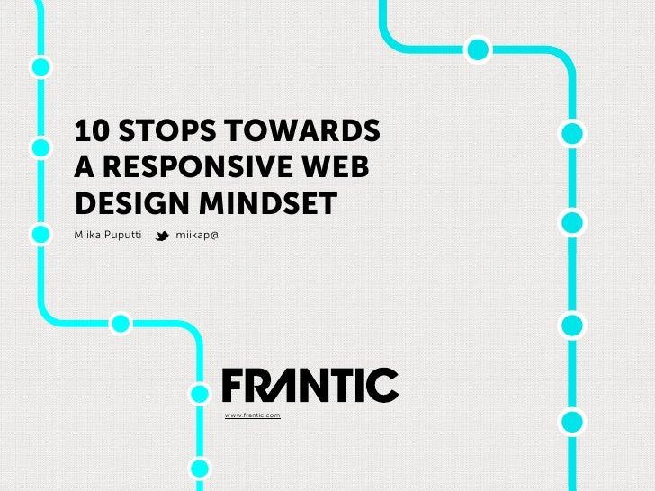 10 STOPS TOWARDSA RESPONSIVE WEBDESIGN MINDSETMiika Puputti   miikap@                          www.frantic.com