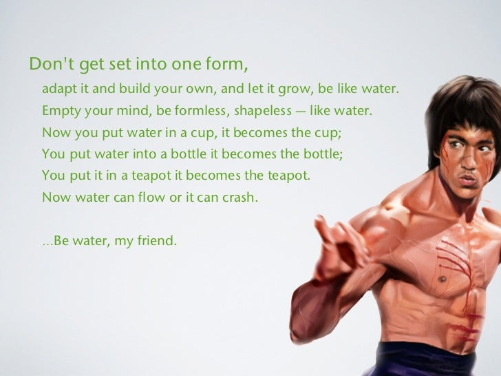 Dont get set into one form, adapt it and build your own, and let it grow, be like water. Empty your mind, be formless, sha...