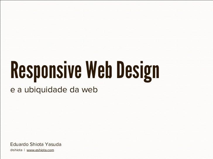 Responsive Web Designe a ubiquidade da webEduardo Shiota Yasuda@shiota | www.eshiota.com