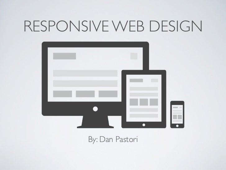 RESPONSIVE WEB DESIGN       By: Dan Pastori