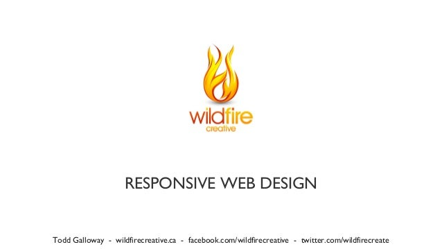 RESPONSIVE WEB DESIGN Todd Galloway - wildfirecreative.ca - facebook.com/wildfirecreative - twitter.com/wildfirecreate