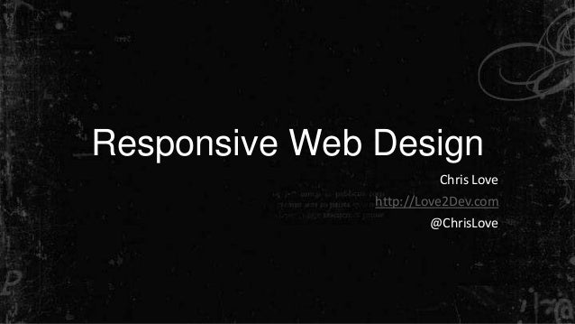 Responsive Web Design Chris Love http://Love2Dev.com @ChrisLove