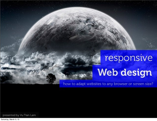 responsive Web design how to adapt websites to any browser or screen size? presented by Vu Tran Lam Saturday, March 9, 13