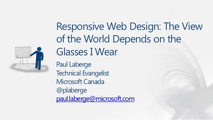Responsive Web Design: The Viewof the World Depends on theGlasses I WearPaul LabergeTechnical EvangelistMicrosoft Canada@p...