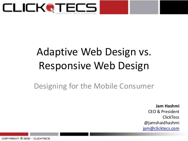 Adaptive Web Design vs. Responsive Web Design Designing for the Mobile Consumer Jam Hashmi CEO & President ClickTecs @jams...